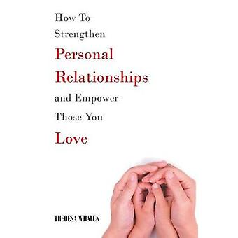 How To Strengthen Personal Relationships and Empower Those You Love b