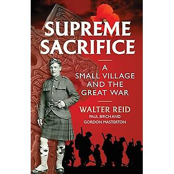 Supreme Sacrifice - A Small Village and the Great War by Walter Reid -