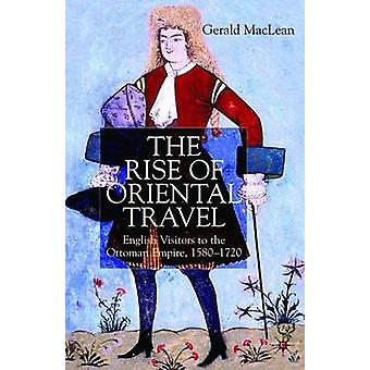 The Rise of Oriental Travel  English Visitors to the Ottoman Empire 15801720 by Maclean & G.
