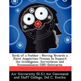 Birds of a Feather Moving Towards a Joint Acquisition Process to Support the Intelligence Surveillance and Reconnaissance Isr Enterpri by Kostka & Del C.