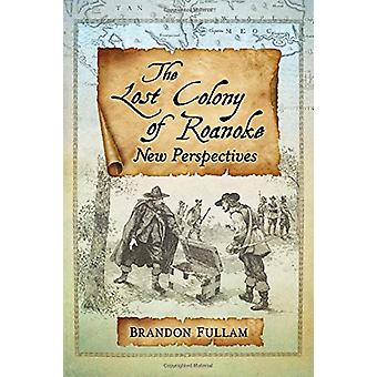 The Lost Colony of Roanoke - New Perspectives by Brandon Fullam - 9781
