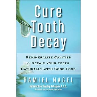 Cure Tooth Decay  Remineralize Cavities and Repair Your Teeth Naturally with Good Food by Ramiel Nagel & Foreword by D D S Timothy Gallagher
