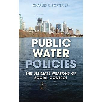 Public Water Policies The Ultimate Weapons of Social Control by Porter & Charles R Jr