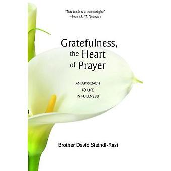Gratefulness the Heart of Prayer  An Approach to Life in Fullness by Brother David Steindl Rast