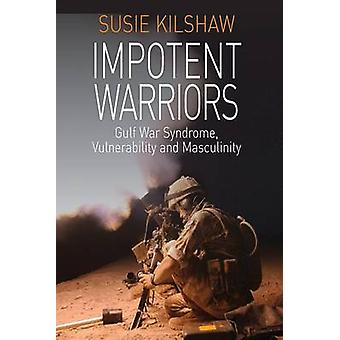 Impotent Warriors Perspectives on Gulf War Syndrome Vulnerability and Masculinity by Kilshaw & Susie