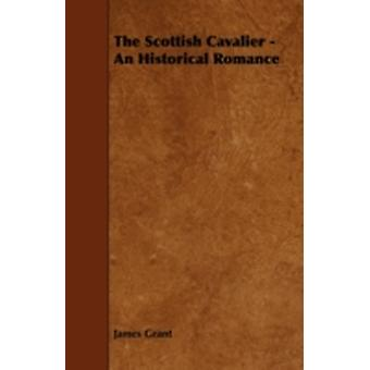 The Scottish Cavalier  An Historical Romance by Grant & James