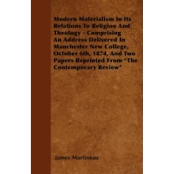 Modern Materialism In Its Relations To Religion And Theology  Comprising An Address Delivered In Manchester New College October 6th 1874 And Two Papers Reprinted From The Contemporary Review by Martineau & James