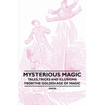 Mysterious Magic  Tales Tricks and Illusions from the Golden Age of Magic by Anon
