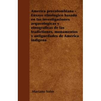 Amrica precolombiana  Ensayo etnolgico basado en las investigaciones arqueolgicas y etnogrficas de las tradictiones monumentos y antigedades de Amrica indigena by Soler & Mariano