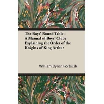 The Boys Round Table  A Manual of Boys Clubs Explaining the Order of the Knights of King Arthur by Forbush & William Byron