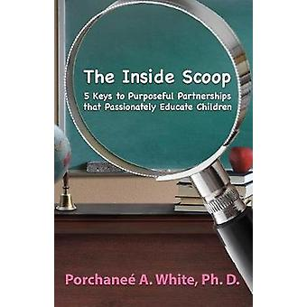 The Inside Scoop 5 Keys to Purposeful Partnerships that Passionly Educate Children by White & Porchane A.