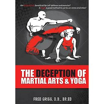 The Deception of Martial Arts and Yoga by GRIGG & Frederick R.