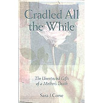 Cradled All the While The Unexpected Gifts of a Mothers Death by Corse & Sara J.