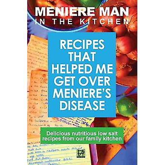 Meniere Man in the Kitchen Recipes That Helped Me Get Over Menieres by Man & Meniere