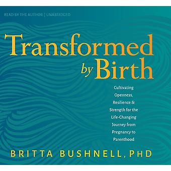 Transformed by Birth  Cultivating Openness Resilience and Strength for the Life Changing Journey from Pregnancy to Parenthood by Britta Bushnell