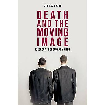 Death and the Moving Image - Ideology - Iconography and I by Michele A