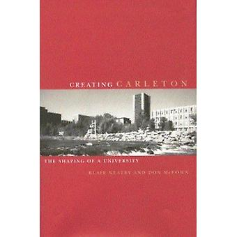 Creating Carleton - The Shaping of a University by Blair Neatby - 9780