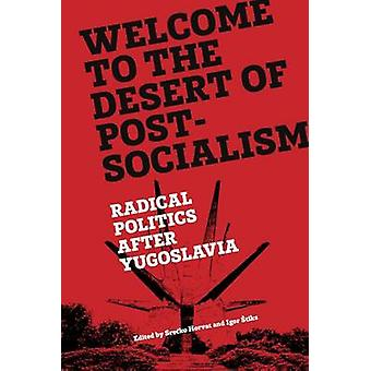 Welcome to the Desert of Post-Socialism - Radical Politics After Yugos