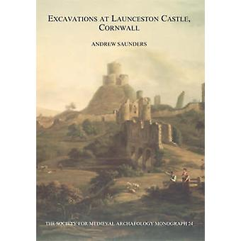 Excavations at Launceston Castle - Cornwall by Andrew Saunders - 9781
