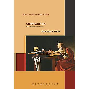 Ghostwriting - W. G. Sebald's Poetics of History by Richard T. Gray -