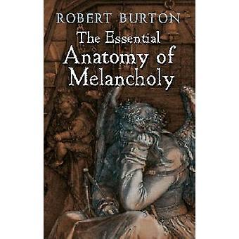 The Essential Anatomy of Melancholy by Burton & Robert