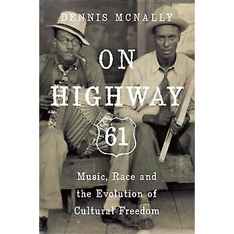 On Highway 61  Music Race and the Evolution of Cultural Freedom by Dennis McNally