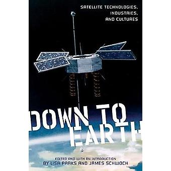 Down to Earth  Satellite Technologies Industries and Cultures by Edited by Lisa Parks & Edited by James Schwoch