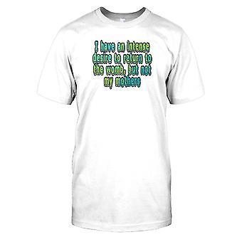 Jeg har en intens lyst til at vende tilbage til livmoderen, men ikke min mødre Herre T Shirt