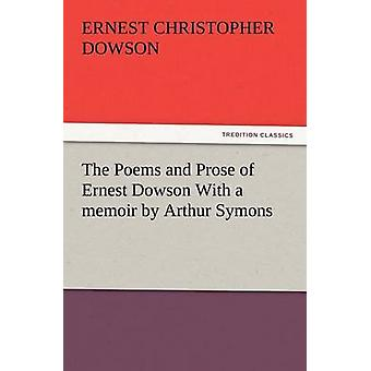 The Poems and Prose of Ernest Dowson with a Memoir by Arthur Symons by Dowson & Ernest Christopher