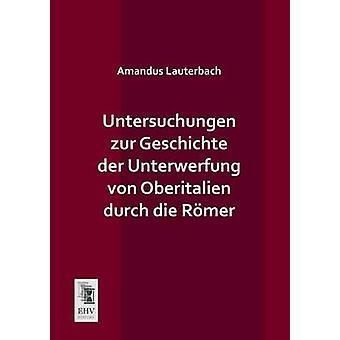 Untersuchungen Zur Geschichte Der Unterwerfung Von Oberitalien Durch Die Romer by Lauterbach & Amandus
