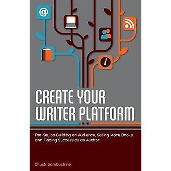 Create Your Writer Platform  The Key to Building An Audience Selling More Books and Finding Success as an Author by Chuck Sambuchino