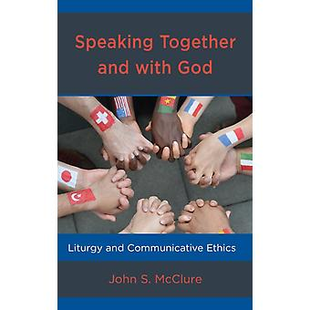 Speaking Together and with God Liturgy and Communicative Ethics by McClure & John S