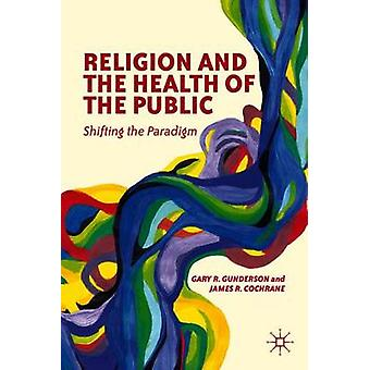 Religion and the Health of the Public Shifting the Paradigm by Gunderson & Gary R.