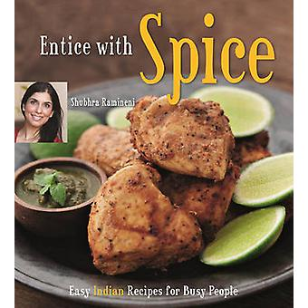 Entice with Spice - Easy Indian Recipes for Busy People by Shubhra Ram