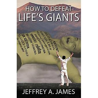 How to Defeat Lifes Giants by James & Jeffrey A
