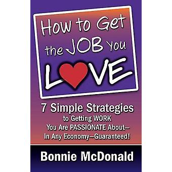 How to Get the Job You Love 7 Simple Strategies to Getting Work You Are Passionate AboutIn Any EconomyGuaranteed by McDonald & Bonnie