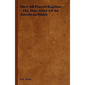 They All Played Ragtime  The True Story of an American Music by Blesh & Ridi