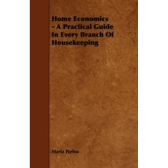 Home Economics  A Practical Guide in Every Branch of Housekeeping by Parloa & Maria
