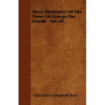 Diary Illustrative Of The Times Of George The Fourth  Vol. III by Bury & Charlotte Campbell