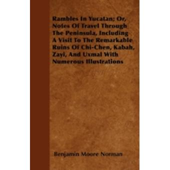 Rambles In Yucatan Or Notes Of Travel Through The Peninsula Including A Visit To The Remarkable Ruins Of ChiChen Kabah Zayi And Uxmal With Numerous Illustrations by Norman & Benjamin Moore
