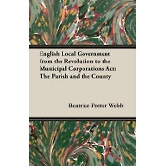 English Local Government from the Revolution to the Municipal Corporations ACT The Parish and the County by Webb & Beatrice Potter
