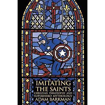 Imitating the Saints Christian Philosophy and Superhero Mythology by Barkman & Adam