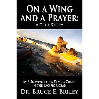 On a Wing and a Prayer A True Story by A Survivor of a Tragic Crash in the Pacific Ocean by Briley & Bruce E.