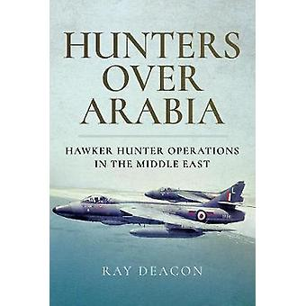 Hunters over Arabia - Hawker Hunter Operations in the Middle East by R