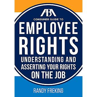 The ABA Consumer Guide to Employee Rights - Understanding and Assertin