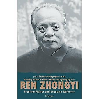 Ren Zhongyi - Frontline Fighter and Economic Reformer by Ciyan Li - 9