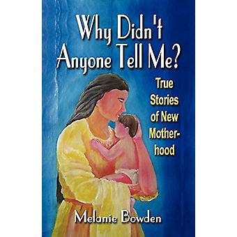 WHY DIDN'T ANYONE TELL ME? True Stories of New Motherhood by Melanie