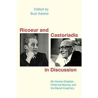 Ricoeur and Castoriadis in Discussion On Human Creation Historical Novelty and the Social Imaginary Social Imaginaries