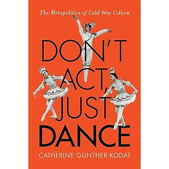 Dont Act Just Dance  The Metapolitics of Cold War Culture by Catherine Gunther Kodat