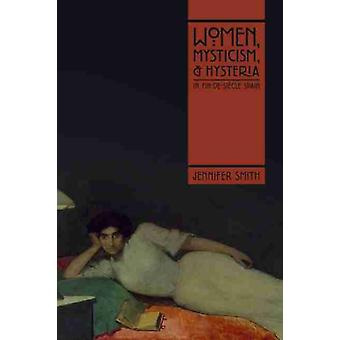 Women Mysticism and Hysteria in FindeSiecle Spain by Jennifer Smith